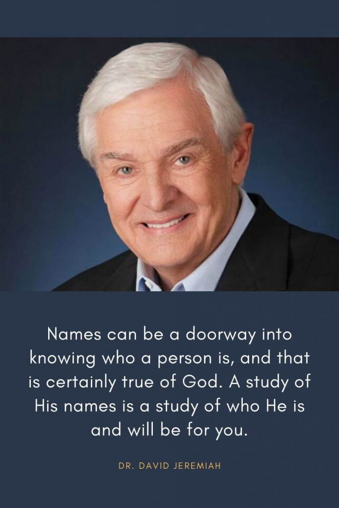 David Jeremiah Quotes (28): Names can be a doorway into knowing who a person is, and that is certainly true of God. A study of His names is a study of who He is and will be for you.