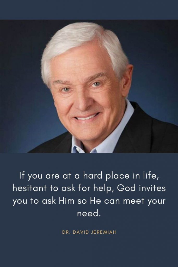 David Jeremiah Quotes (29): If you are at a hard place in life, hesitant to ask for help, God invites you to ask Him so He can meet your need.
