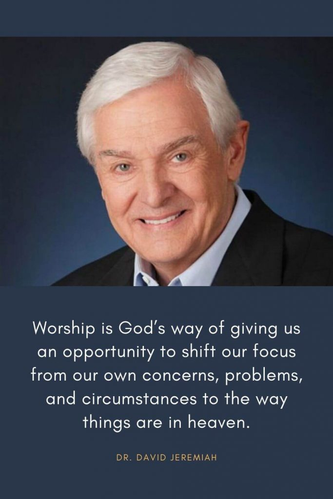 David Jeremiah Quotes (30): Worship is God's way of giving us an opportunity to shift our focus from our own concerns, problems, and circumstances to the way things are in heaven.