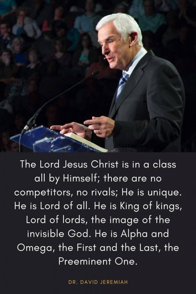 David Jeremiah Quotes (36): The Lord Jesus Christ is in a class all by Himself; there are no competitors, no rivals; He is unique. He is Lord of all. He is King of kings, Lord of lords, the image of the invisible God. He is Alpha and Omega, the First and the Last, the Preeminent One.