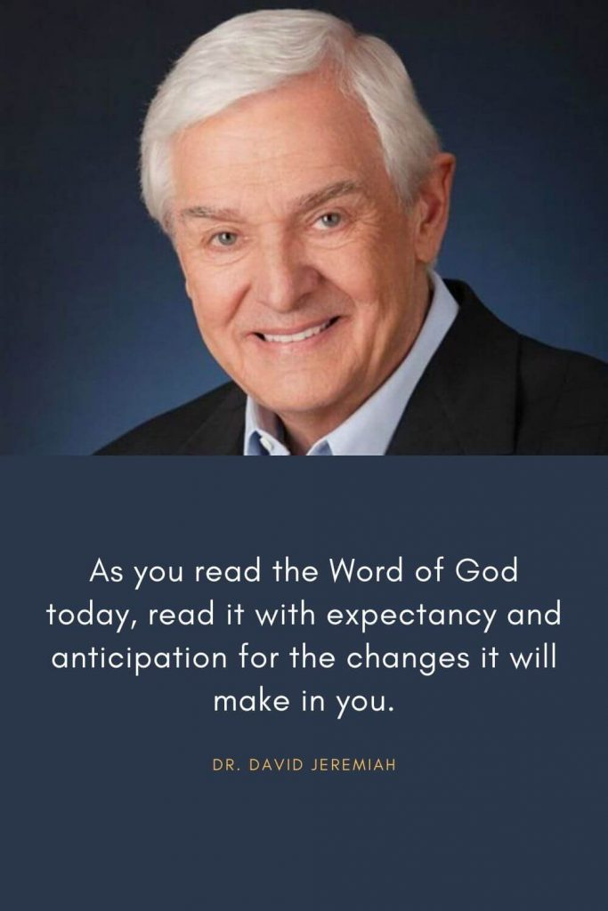 David Jeremiah Quotes (5): As you read the Word of God today, read it with expectancy and anticipation for the changes it will make in you.