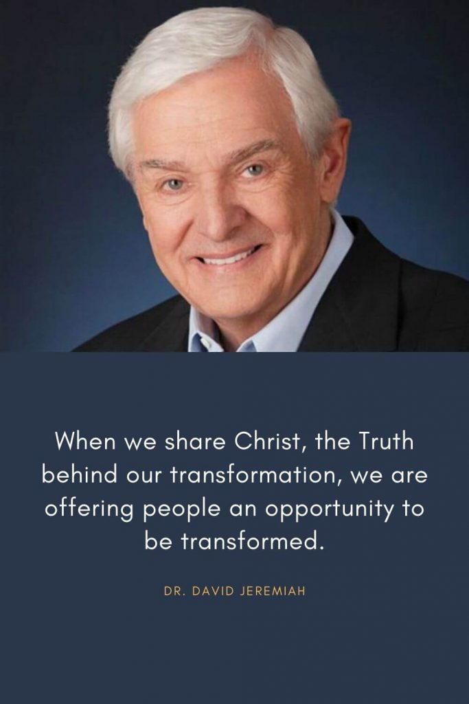 David Jeremiah Quotes (7): When we share Christ, the Truth behind our transformation, we are offering people an opportunity to be transformed.