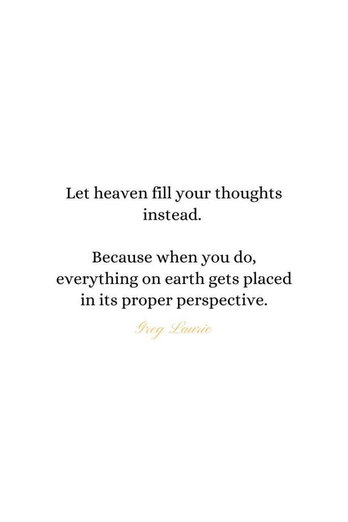 Heaven Quotes (12): Let heaven fill your thoughts instead. Because when you do, everything on earth gets placed in its proper perspective. - Greg Laurie