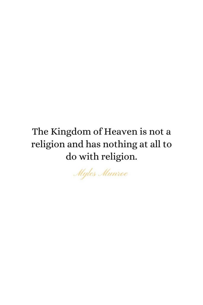 Heaven Quotes (13): The Kingdom of Heaven is not a religion and has nothing at all to do with religion. - Myles Munroe