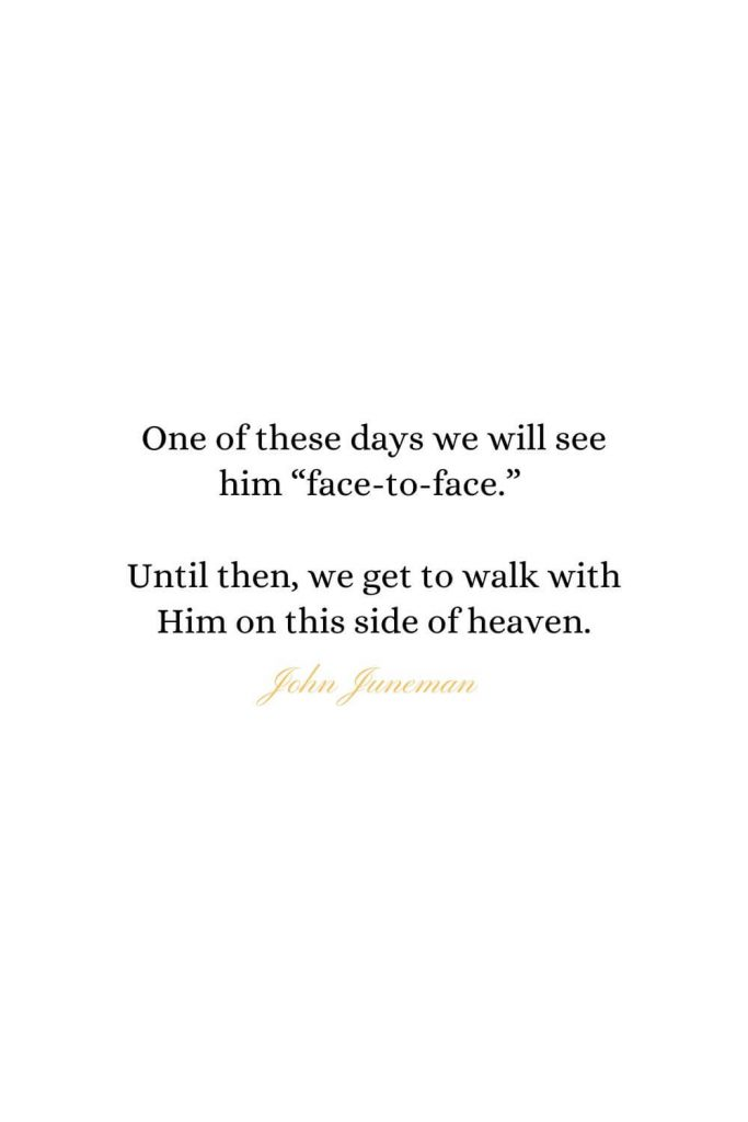 "Heaven Quotes (14): One of these days we will see him ""face-to-face."" Until then, we get to walk with Him on this side of heaven. - John Juneman"