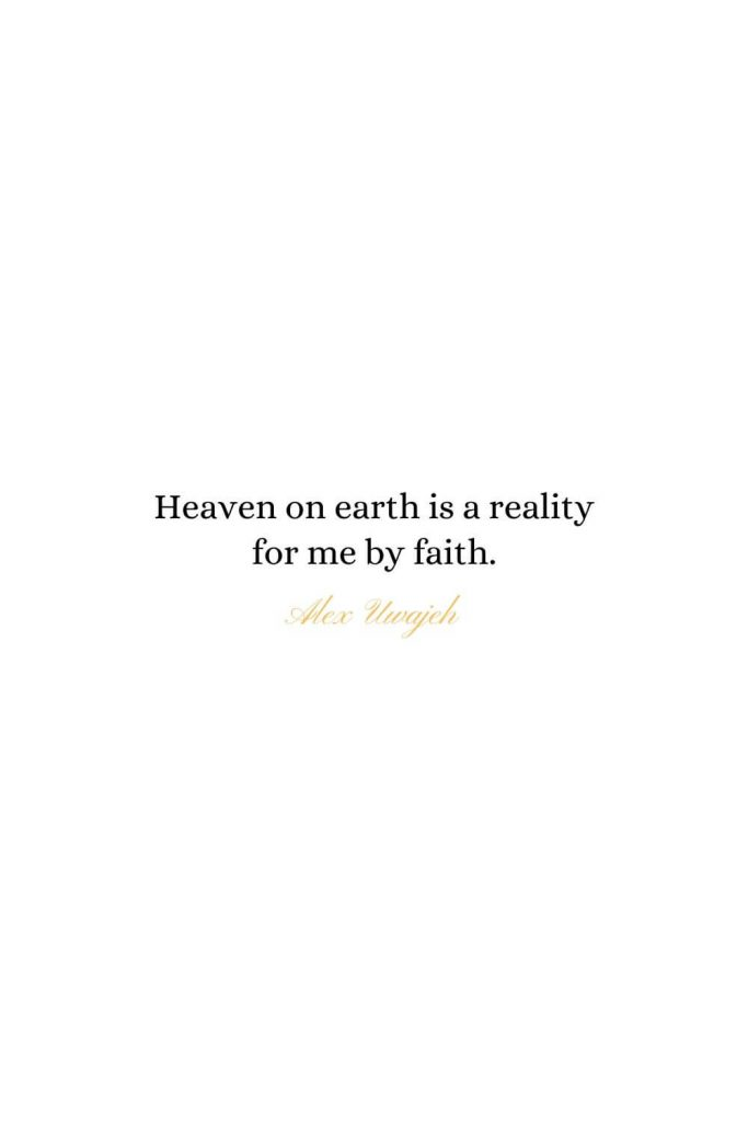 Heaven Quotes (16): Heaven on earth is a reality for me by faith. - Alex Uwajeh
