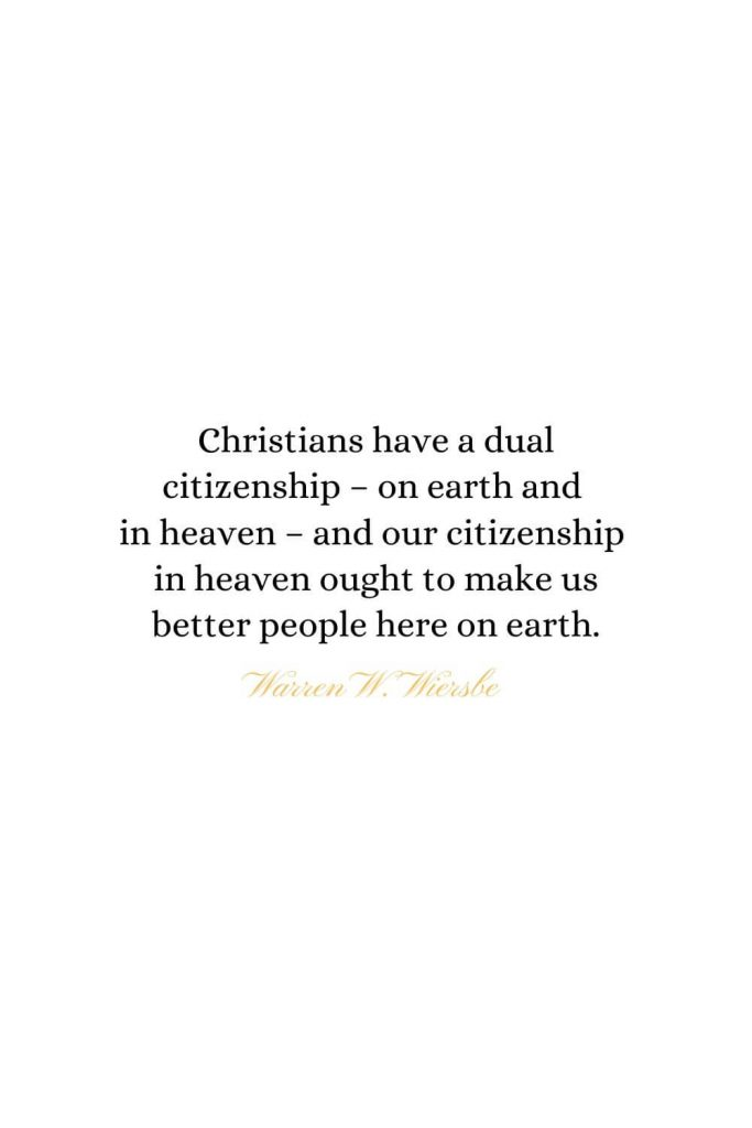 Heaven Quotes (19): Christians have a dual citizenship - on earth and in heaven - and our citizenship in heaven ought to make us better people here on earth. - Warren W. Wiersbe