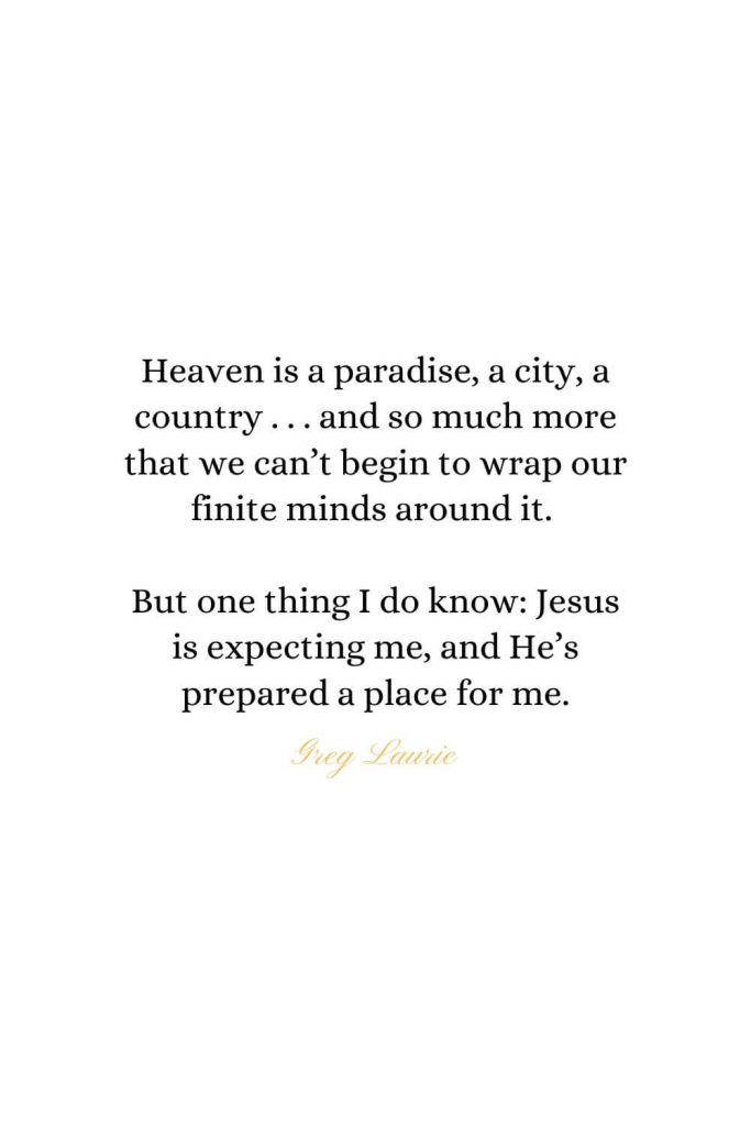 Heaven Quotes (23): Heaven is a paradise, a city, a country . . . and so much more that we can't begin to wrap our finite minds around it. But one thing I do know: Jesus is expecting me, and He's prepared a place for me. - Greg Laurie