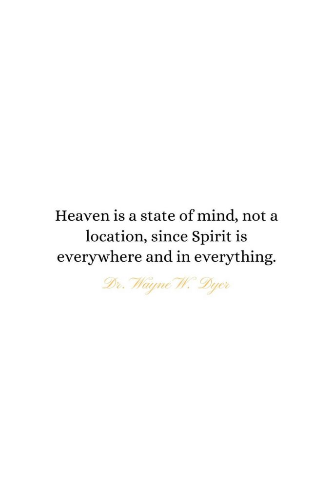 Heaven Quotes (24): Heaven is a state of mind, not a location, since Spirit is everywhere and in everything. - Dr. Wayne W. Dyer