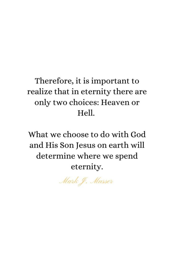 Heaven Quotes (28): Therefore, it is important to realize that in eternity there are only two choices: Heaven or Hell. What we choose to do with God and His Son Jesus on earth will determine where we spend eternity. - Mark J. Musser