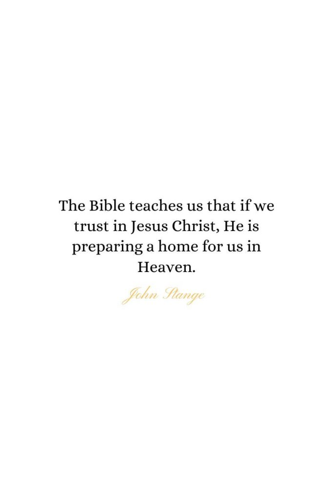 Heaven Quotes (29): The Bible teaches us that if we trust in Jesus Christ, He is preparing a home for us in Heaven. - John Stange