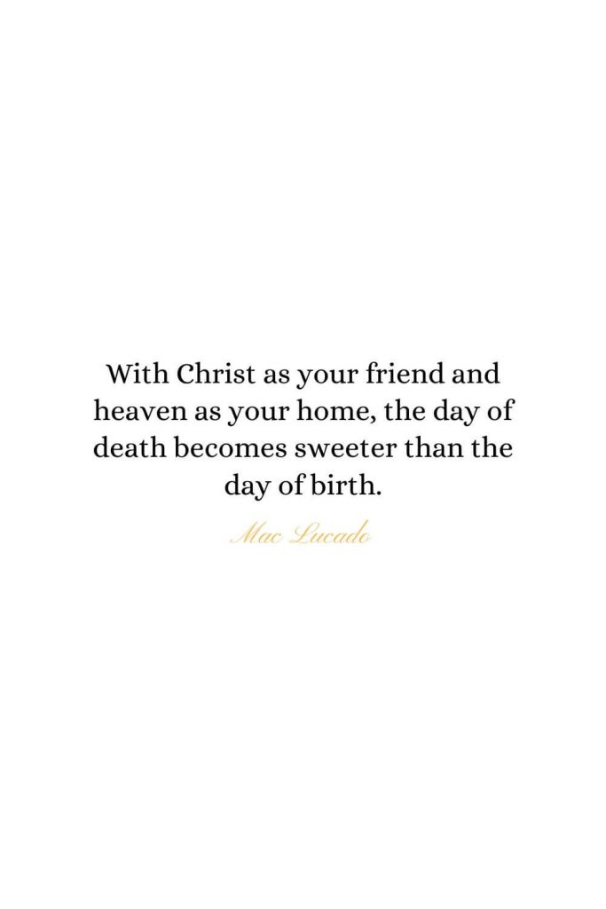 Heaven Quotes (3): With Christ as your friend and heaven as your home, the day of death becomes sweeter than the day of birth.  - Mac Lucado