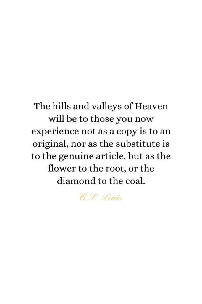 Heaven Quotes (31): The hills and valleys of Heaven will be to those you now experience not as a copy is to an original, nor as the substitute is to the genuine article, but as the flower to the root, or the diamond to the coal. - C.S. Lewis