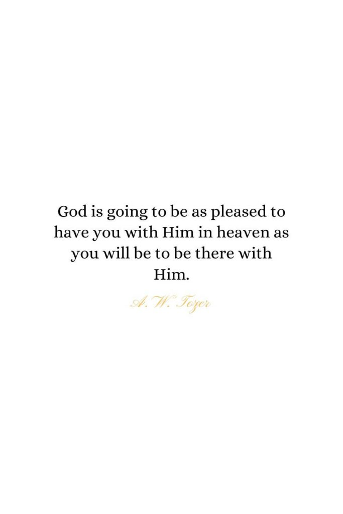Heaven Quotes (32): God is going to be as pleased to have you with Him in heaven as you will be to be there with Him. - A. W. Tozer