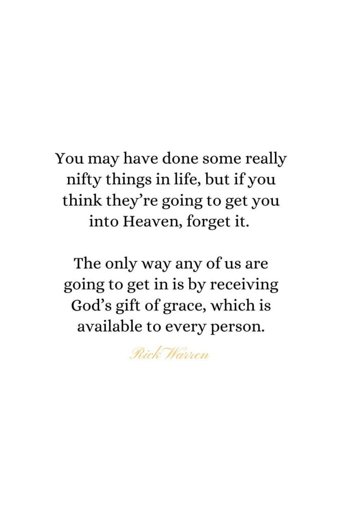 Heaven Quotes (33): You may have done some really nifty things in life, but if you think they're going to get you into Heaven, forget it. The only way any of us are going to get in is by receiving God's gift of grace, which is available to every person. - Rick Warren