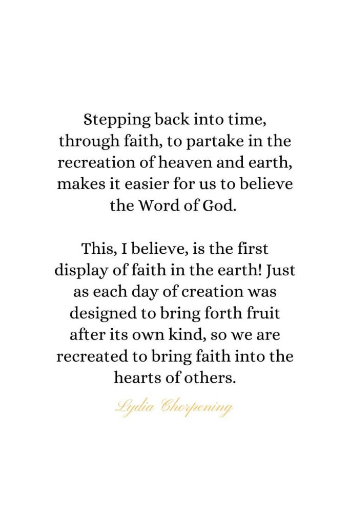 Heaven Quotes (34): Stepping back into time, through faith, to partake in the recreation of heaven and earth, makes it easier for us to believe the Word of God. This, I believe, is the first display of faith in the earth! Just as each day of creation was designed to bring forth fruit after its own kind, so we are recreated to bring faith into the hearts of others. - Lydia Chorpening