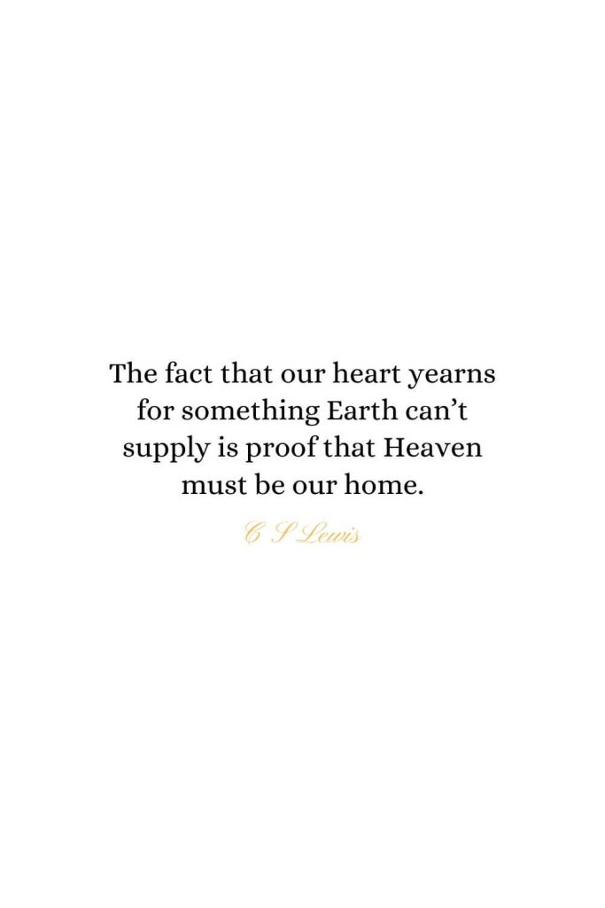 Heaven Quotes (35): The fact that our heart yearns for something Earth can't supply is proof that Heaven must be our home. - C S Lewis