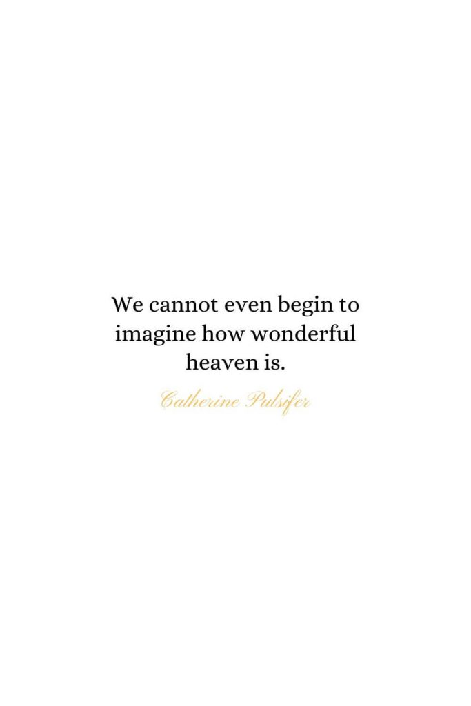 Heaven Quotes (4): We cannot even begin to imagine how wonderful heaven is. - Catherine Pulsifer