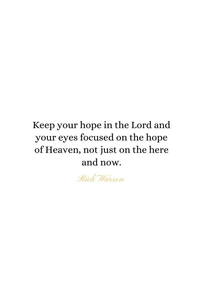 Heaven Quotes (7): Keep your hope in the Lord and your eyes focused on the hope of Heaven, not just on the here and now. - Rick Warren