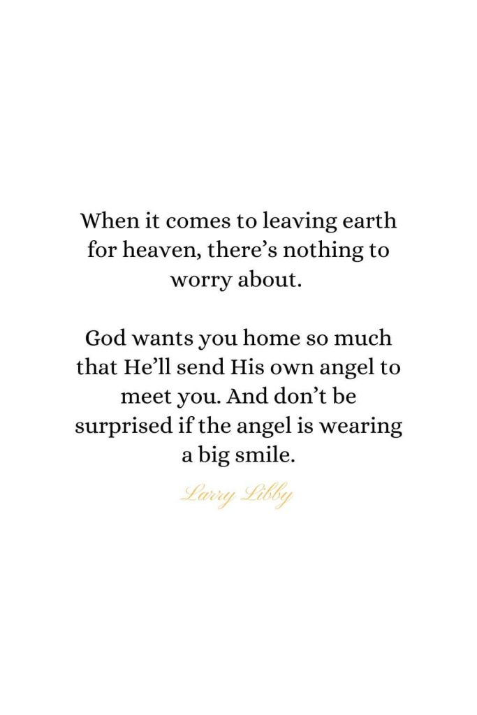 Heaven Quotes (8): When it comes to leaving earth for heaven, there's nothing to worry about. God wants you home so much that He'll send His own angel to meet you. And don't be surprised if the angel is wearing a big smile. - Larry Libby