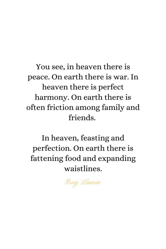Heaven Quotes (9): You see, in heaven there is peace. On earth there is war. In heaven there is perfect harmony. On earth there is often friction among family and friends. In heaven, feasting and perfection. On earth there is fattening food and expanding waistlines. - Greg Laurie