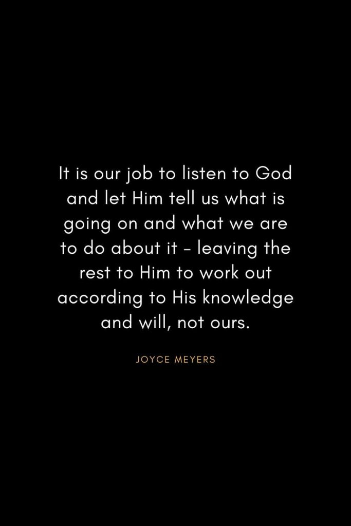 Joyce Meyers Quotes (10): It is our job to listen to God and let Him tell us what is going on and what we are to do about it - leaving the rest to Him to work out according to His knowledge and will, not ours.