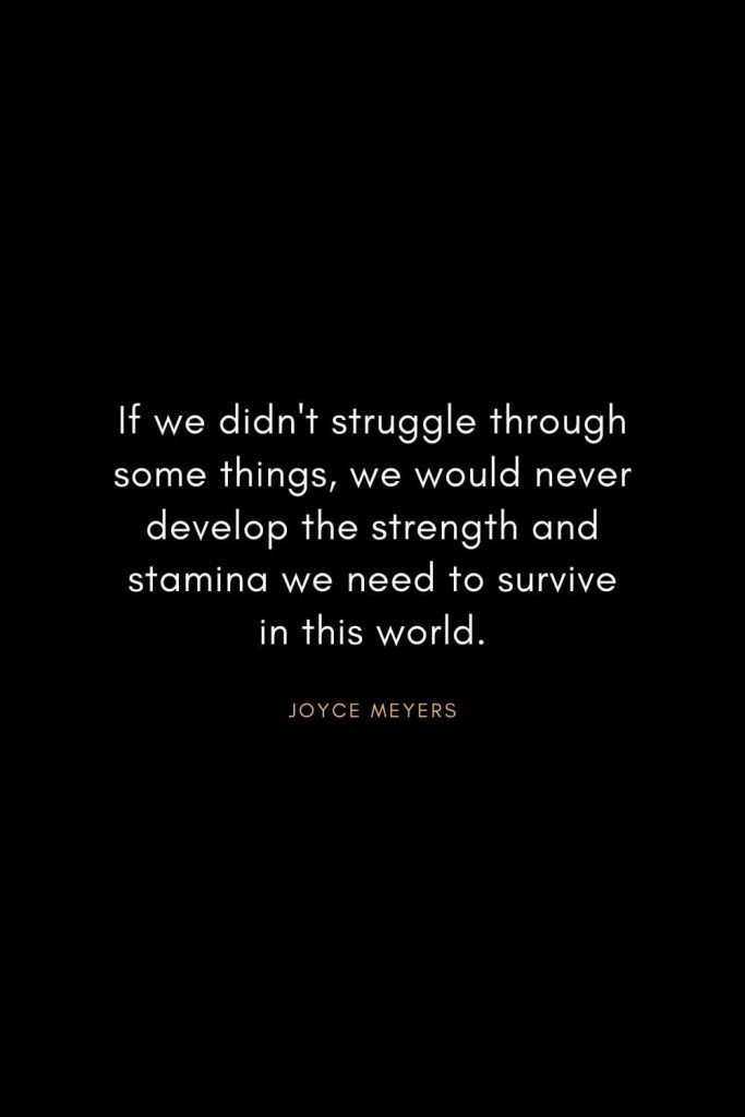 Joyce Meyers Quotes (12): If we didn't struggle through some things, we would never develop the strength and stamina we need to survive in this world.