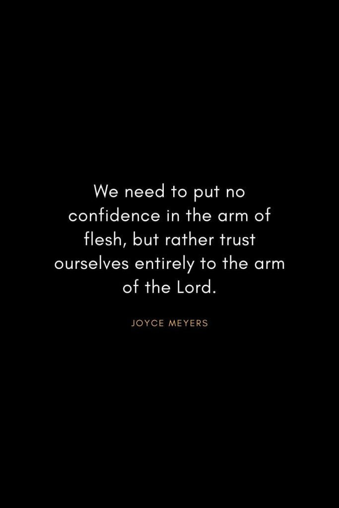 Joyce Meyers Quotes (13): We need to put no confidence in the arm of flesh, but rather trust ourselves entirely to the arm of the Lord.