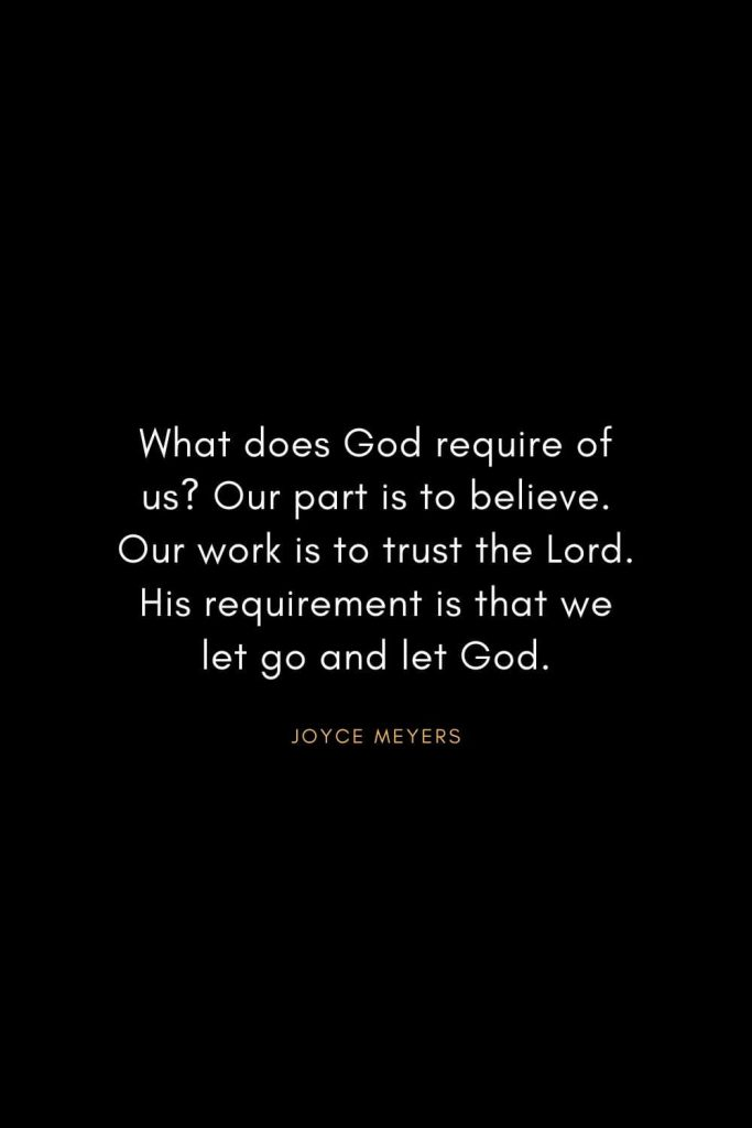 Joyce Meyers Quotes (14): What does God require of us? Our part is to believe. Our work is to trust the Lord. His requirement is that we let go and let God.