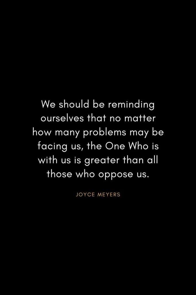 Joyce Meyers Quotes (15): We should be reminding ourselves that no matter how many problems may be facing us, the One Who is with us is greater than all those who oppose us.