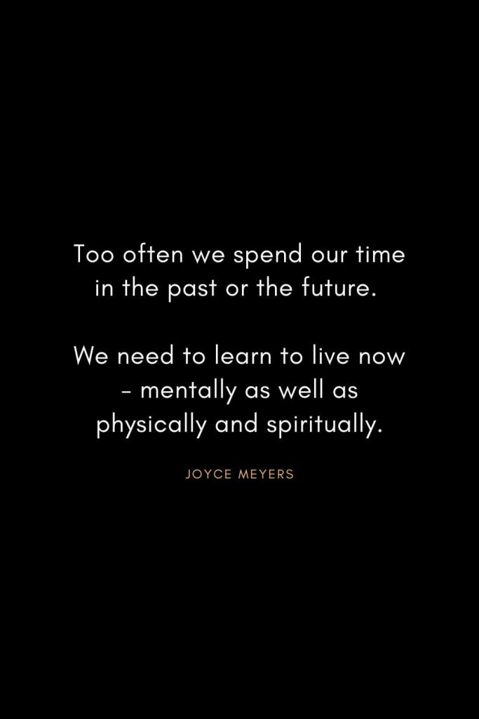 Joyce Meyers Quotes (16): Too often we spend our time in the past or the future. We need to learn to live now - mentally as well as physically and spiritually.