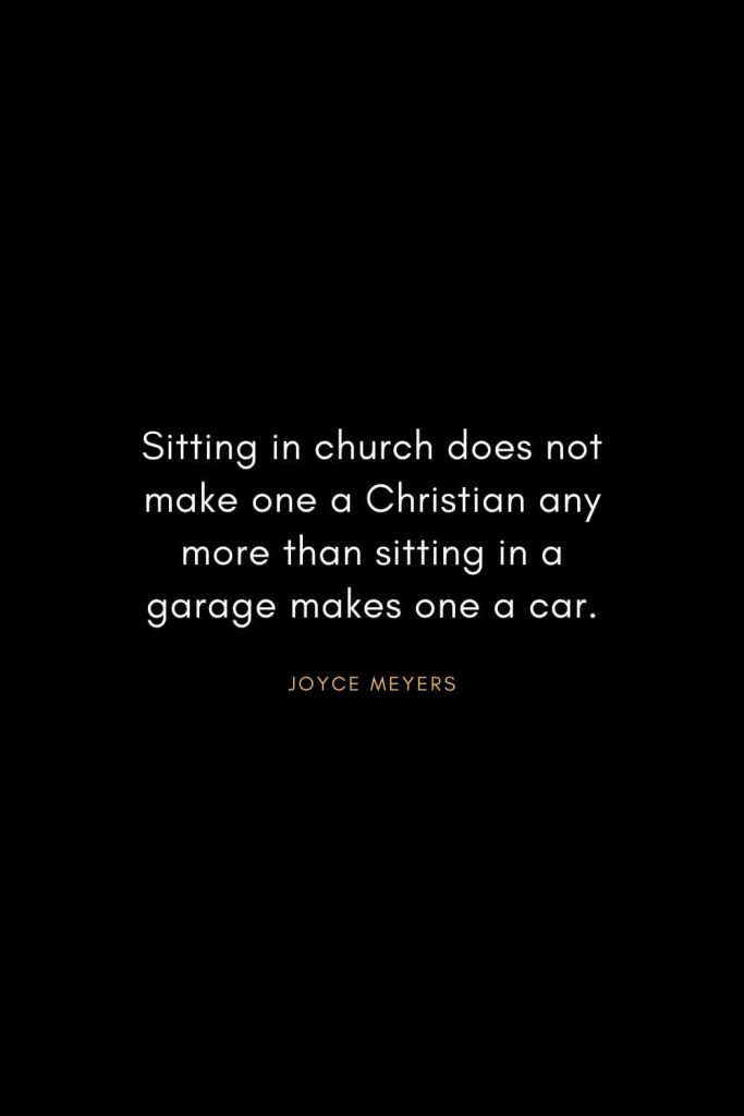 Joyce Meyers Quotes (17): Sitting in church does not make one a Christian any more than sitting in a garage makes one a car.
