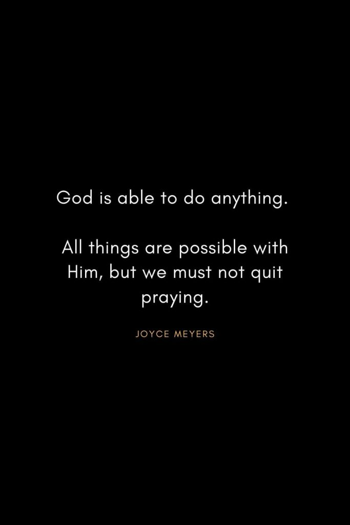Joyce Meyers Quotes (18): God is able to do anything. All things are possible with Him, but we must not quit praying.