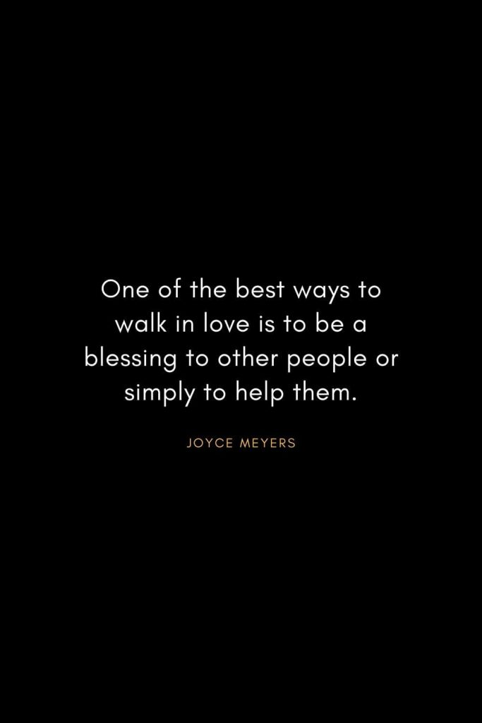 Joyce Meyers Quotes (19): One of the best ways to walk in love is to be a blessing to other people or simply to help them.