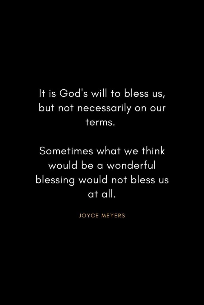 Joyce Meyers Quotes (2): It is God's will to bless us, but not necessarily on our terms. Sometimes what we think would be a wonderful blessing would not bless us at all.