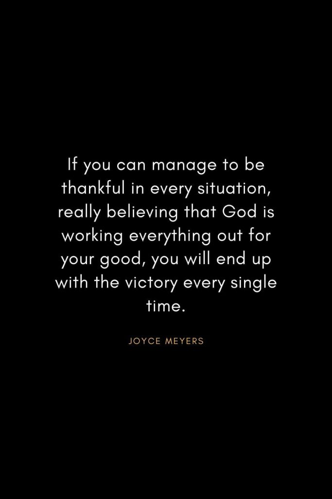 Joyce Meyers Quotes (20): If you can manage to be thankful in every situation, really believing that God is working everything out for your good, you will end up with the victory every single time.
