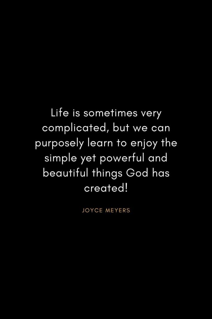 Joyce Meyers Quotes (22): Life is sometimes very complicated, but we can purposely learn to enjoy the simple yet powerful and beautiful things God has created!
