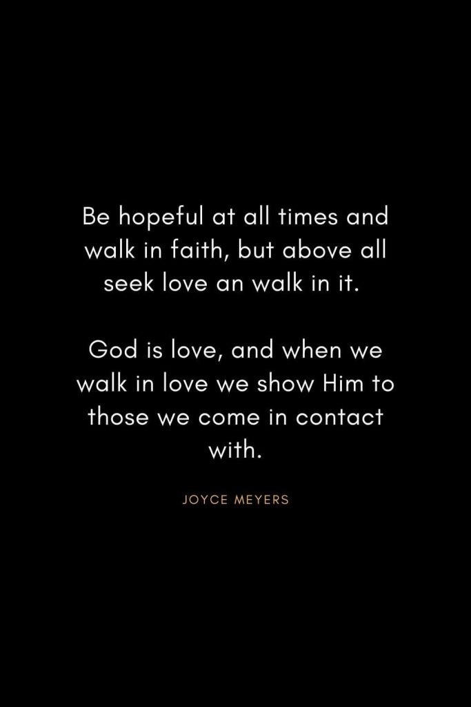 Joyce Meyers Quotes (23): Be hopeful at all times and walk in faith, but above all seek love an walk in it. God is love, and when we walk in love we show Him to those we come in contact with.
