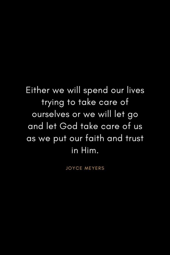 Joyce Meyers Quotes (4): Either we will spend our lives trying to take care of ourselves or we will let go and let God take care of us as we put our faith and trust in Him.