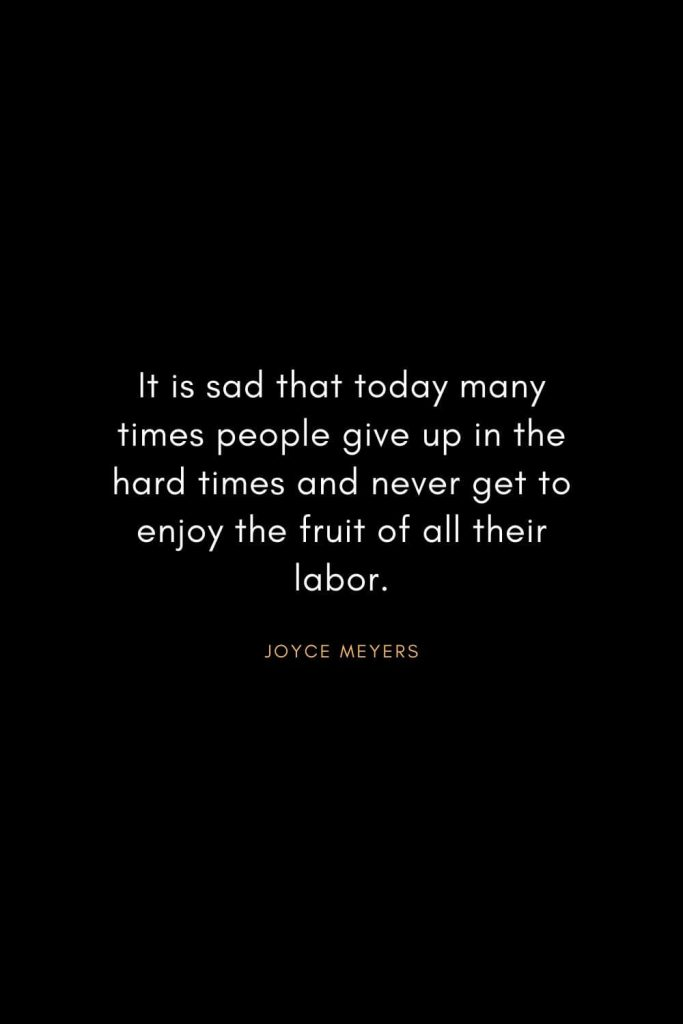 Joyce Meyers Quotes (5): It is sad that today many times people give up in the hard times and never get to enjoy the fruit of all their labor.