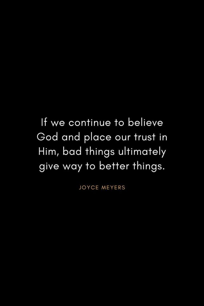 Joyce Meyers Quotes (6): If we continue to believe God and place our trust in Him, bad things ultimately give way to better things.