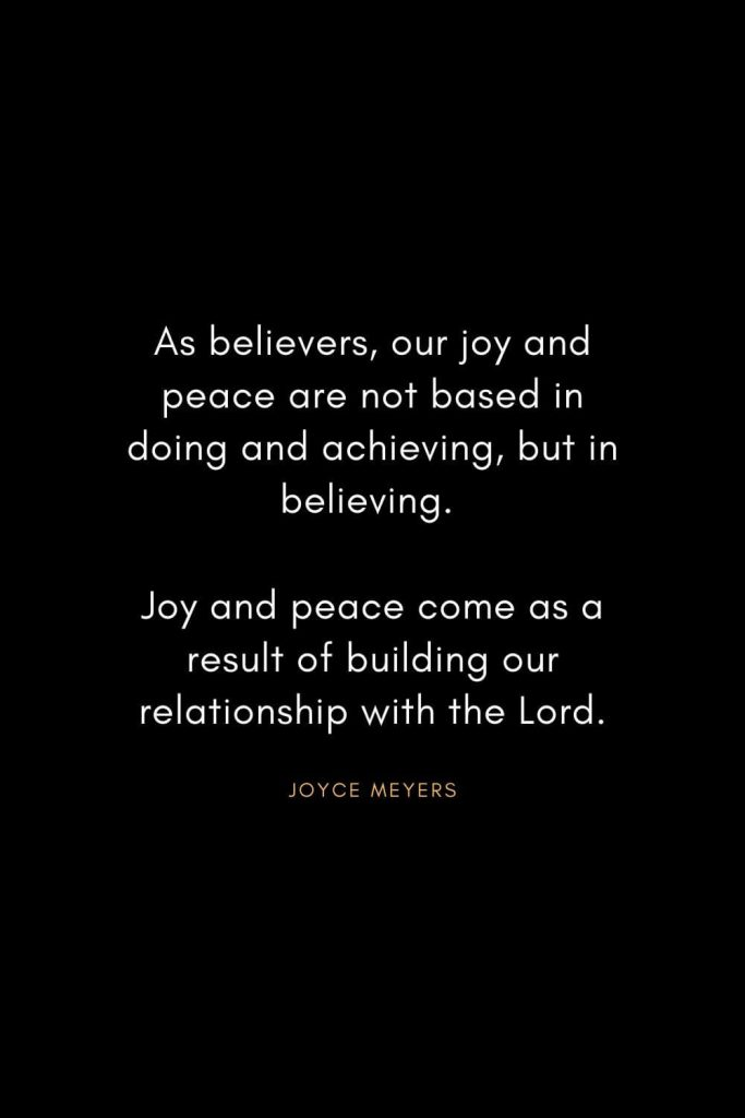Joyce Meyers Quotes (7): As believers, our joy and peace are not based in doing and achieving, but in believing. Joy and peace come as a result of building our relationship with the Lord.