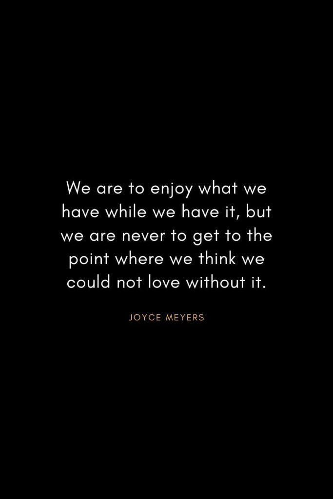 Joyce Meyers Quotes (8): We are to enjoy what we have while we have it, but we are never to get to the point where we think we could not love without it.