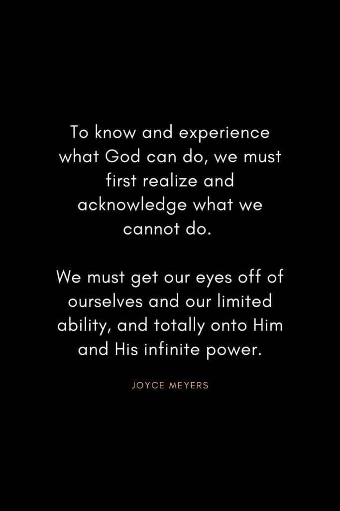Joyce Meyers Quotes (9): To know and experience what God can do, we must first realize and acknowledge what we cannot do. We must get our eyes off of ourselves and our limited ability, and totally onto Him and His infinite power.
