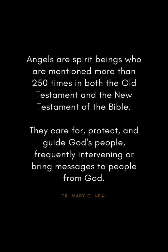 Mary C. Neal Quotes (1): Angels are spirit beings who are mentioned more than 250 times in both the Old Testament and the New Testament of the Bible. They care for, protect, and guide God's people, frequently intervening or bring messages to people from God.