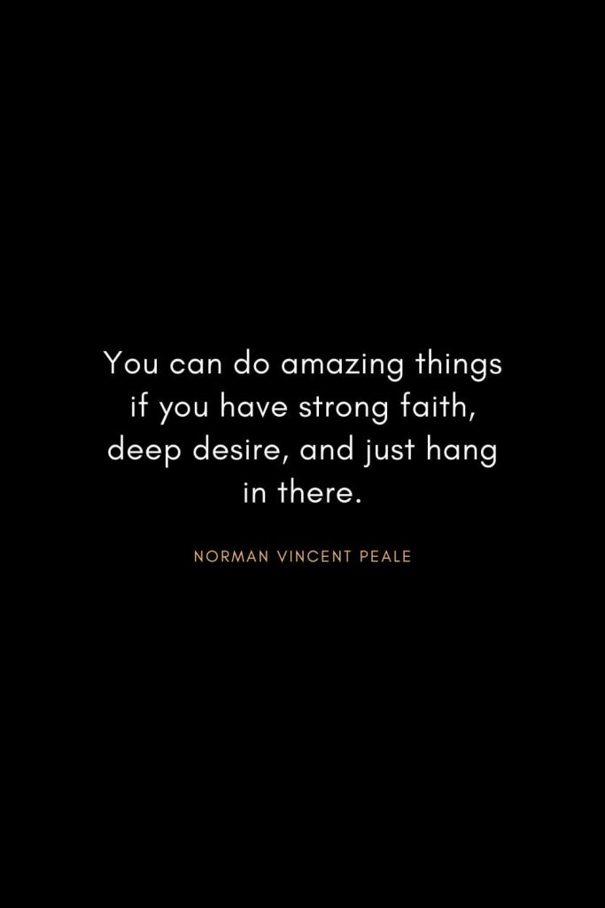 Norman Vincent Peale Quotes (10): You can do amazing things if you have strong faith, deep desire, and just hang in there.