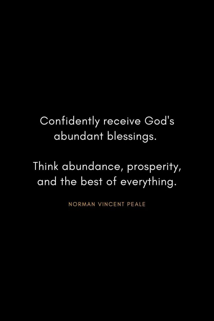 Norman Vincent Peale Quotes (11): Confidently receive God's abundant blessings. Think abundance, prosperity, and the best of everything.