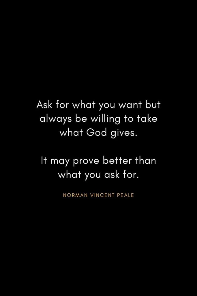Norman Vincent Peale Quotes (12): Ask for what you want but always be willing to take what God gives. It may prove better than what you ask for.