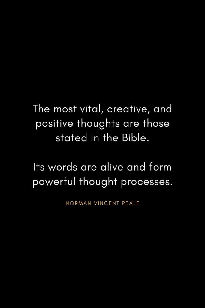 Norman Vincent Peale Quotes (13): The most vital, creative, and positive thoughts are those stated in the Bible. Its words are alive and form powerful thought processes.