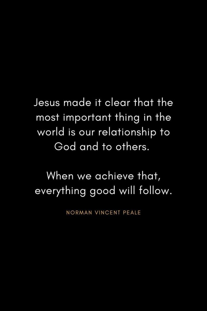 Norman Vincent Peale Quotes (15): Jesus made it clear that the most important thing in the world is our relationship to God and to others. When we achieve that, everything good will follow.
